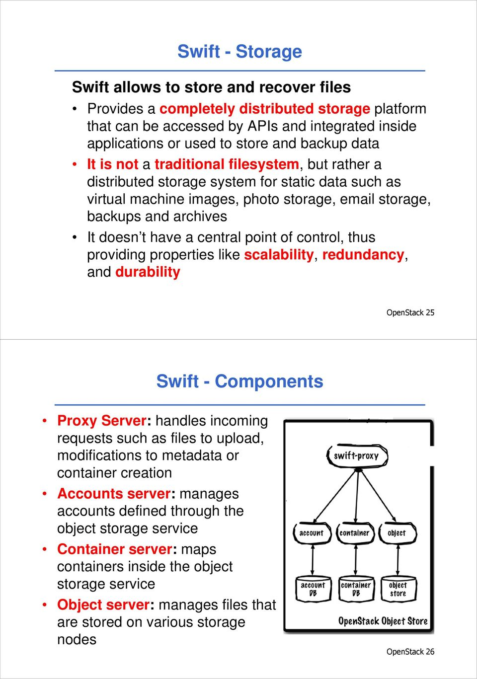 central point of control, thus providing properties like scalability, redundancy, and durability OpenStack 25 Swift - Components Proxy Server: handles incoming requests such as files to upload,