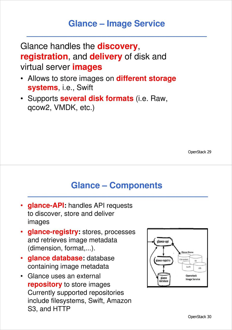 ) OpenStack 29 Glance Components glance-api: handles API requests to discover, store and deliver images glance-registry: stores, processes and retrieves