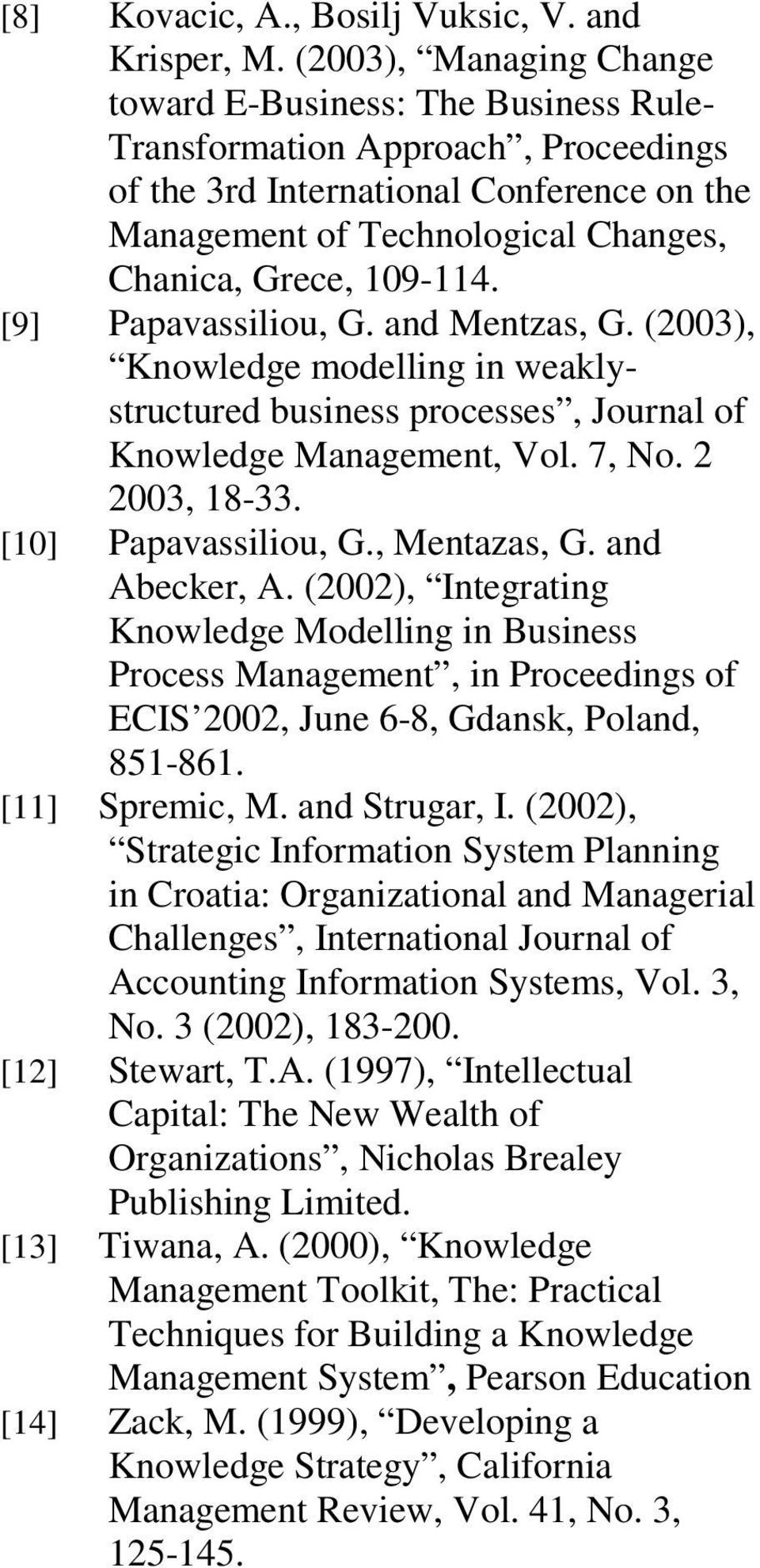 109-114. [9] Papavassiliou, G. and Mentzas, G. (2003), Knowledge modelling in weaklystructured business processes, Journal of Knowledge Management, Vol. 7, No. 2 2003, 18-33. [10] Papavassiliou, G.