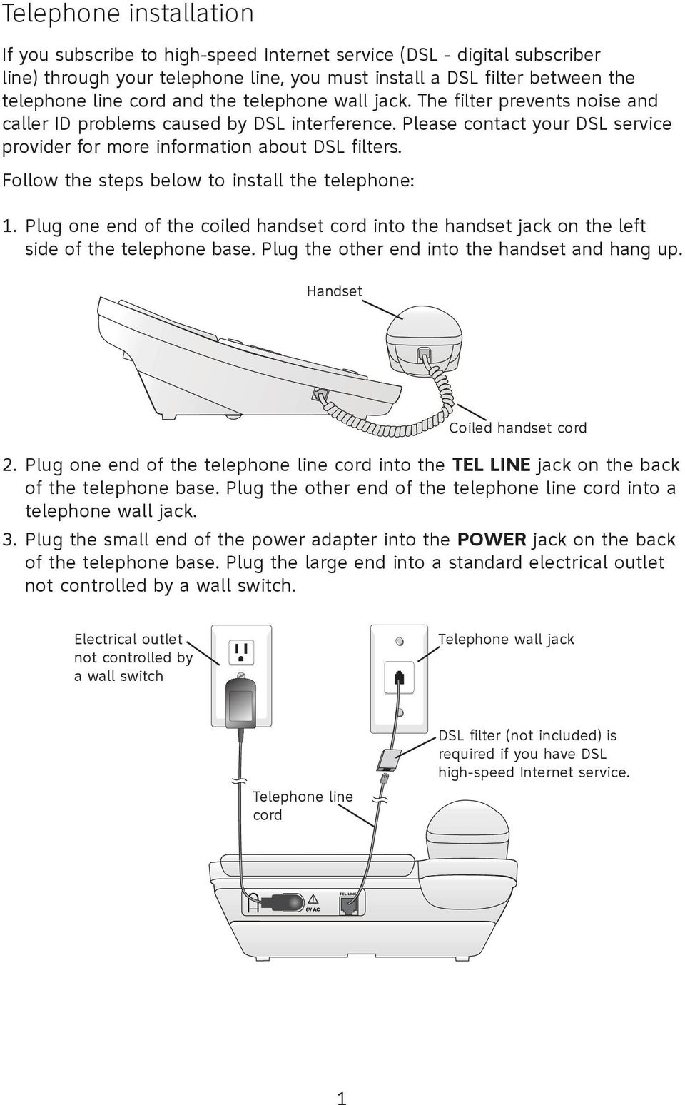 below to install the telephone: 1 Plug one end of the coiled handset cord into the handset jack on the left side of the telephone base Plug the other end into the handset and hang up Handset 3 Coiled