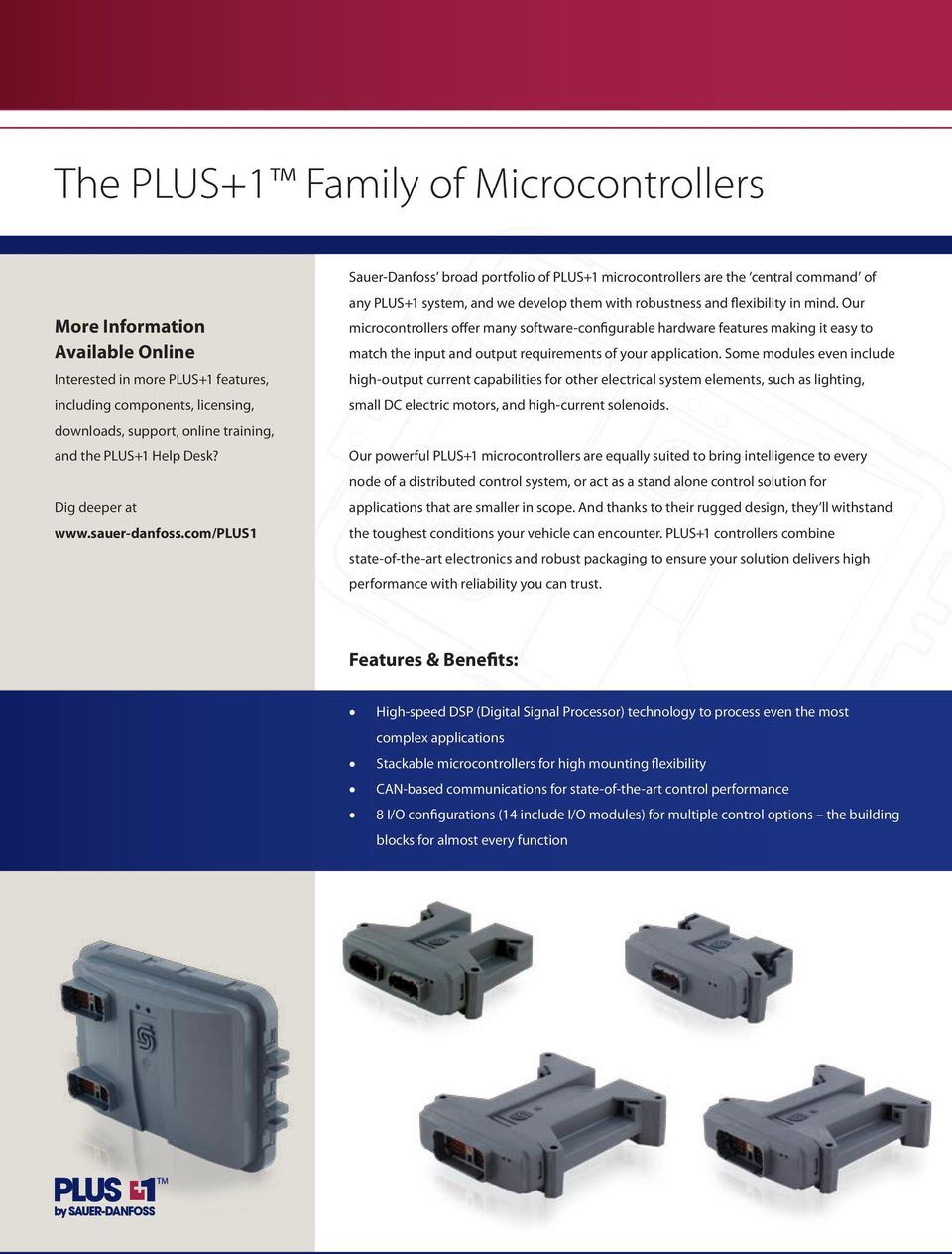 com/plus1 Sauer-Danfoss broad portfolio of PLUS+1 microcontrollers are the central command of any PLUS+1 system, and we develop them with robustness and flexibility in mind.