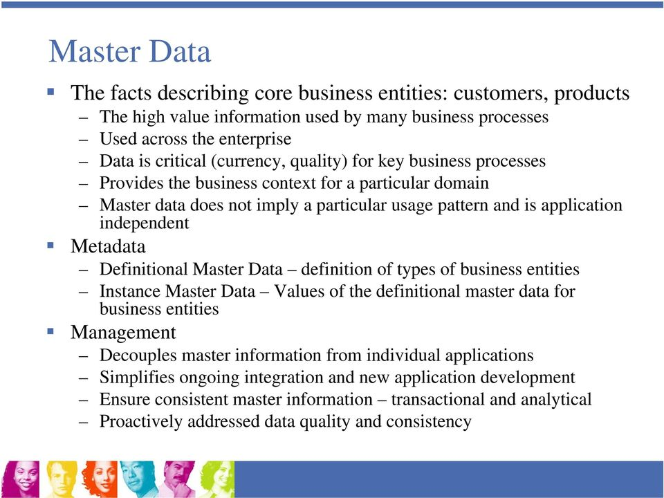 Definitional Master Data definition of types of business entities Instance Master Data Values of the definitional master data for business entities Management Decouples master information from
