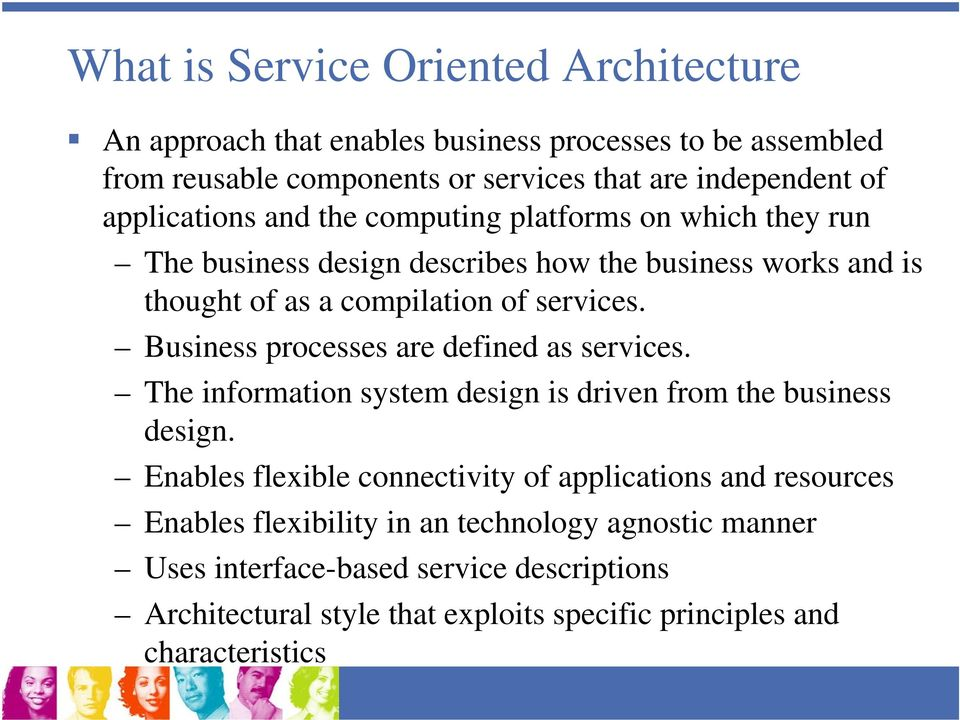 Business processes are defined as services. The information system design is driven from the business design.
