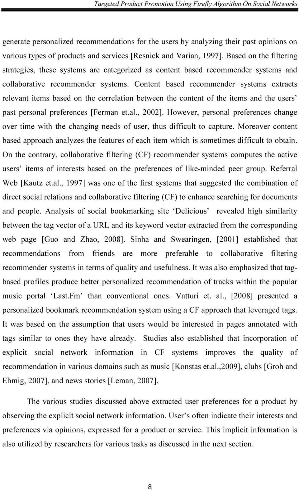 Content based recommender systems extracts relevant items based on the correlation between the content of the items and the users past personal preferences [Ferman et.al., 2002].