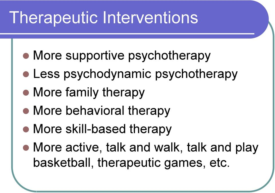 behavioral therapy More skill-based therapy More active,