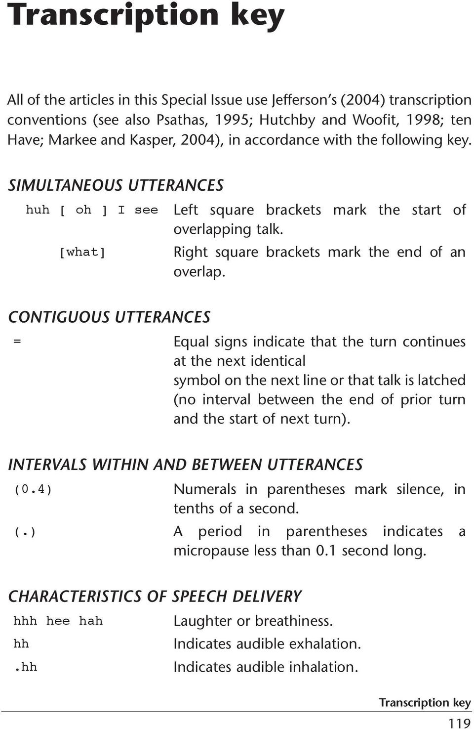 CONTIGUOUS UTTERANCES = Equal signs indicate that the turn continues at the next identical symbol on the next line or that talk is latched (no interval between the end of prior turn and the start of