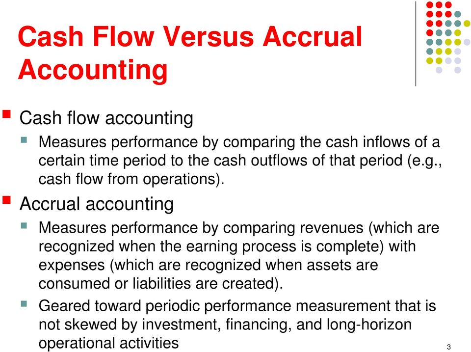 Accrual accounting Measures performance by comparing revenues (which are recognized when the earning process is complete) with expenses