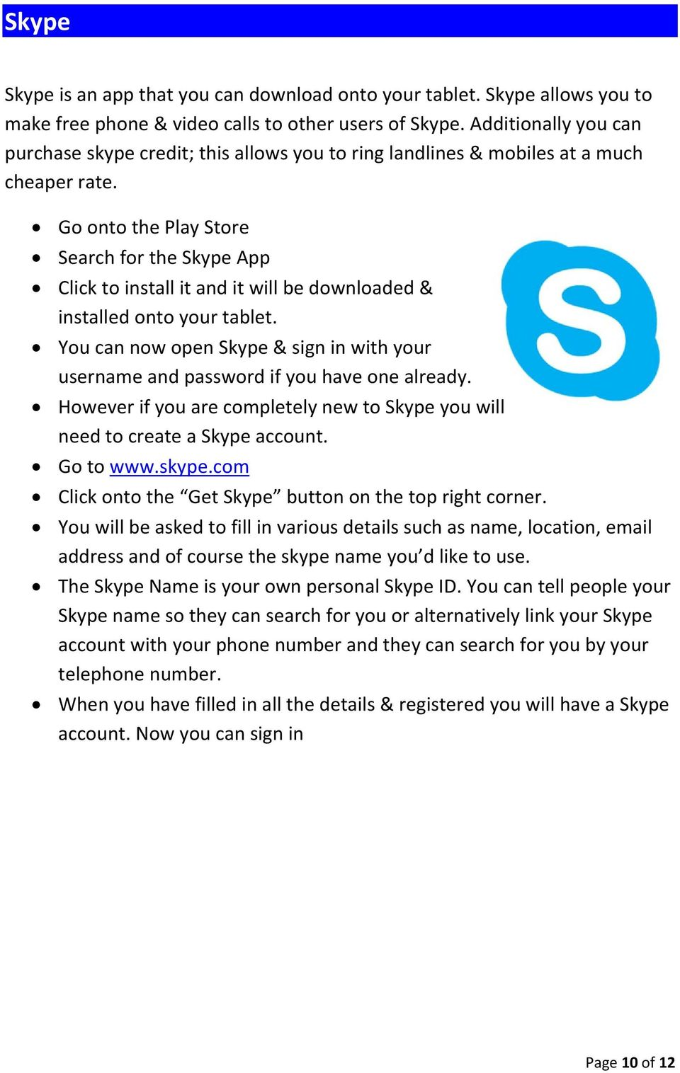 Go onto the Play Store Search for the Skype App Click to install it and it will be downloaded & installed onto your tablet.