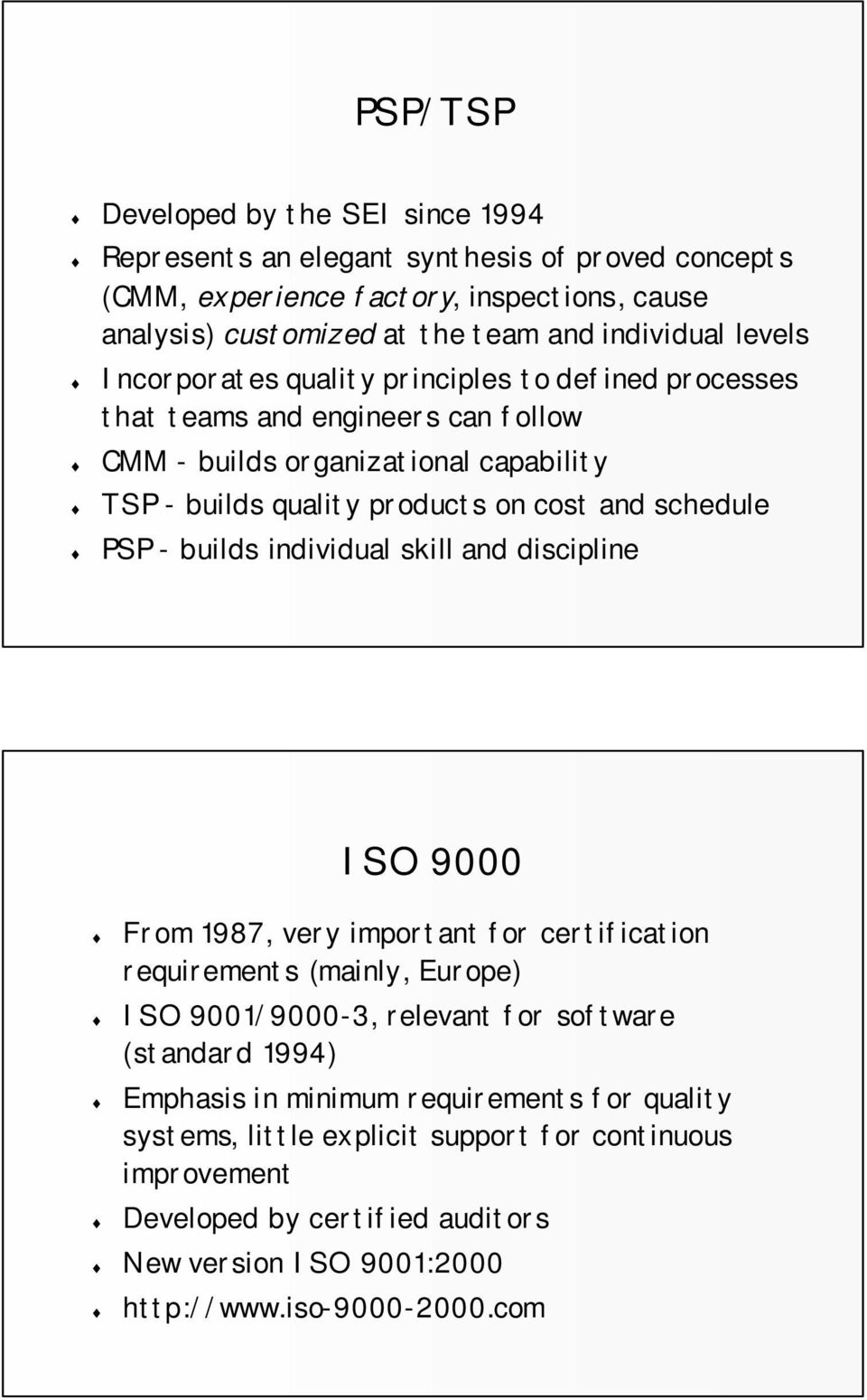 PSP - builds individual skill and discipline ISO 9000 From 1987, very important for certification requirements (mainly, Europe) ISO 9001/9000-3, relevant for software (standard 1994)