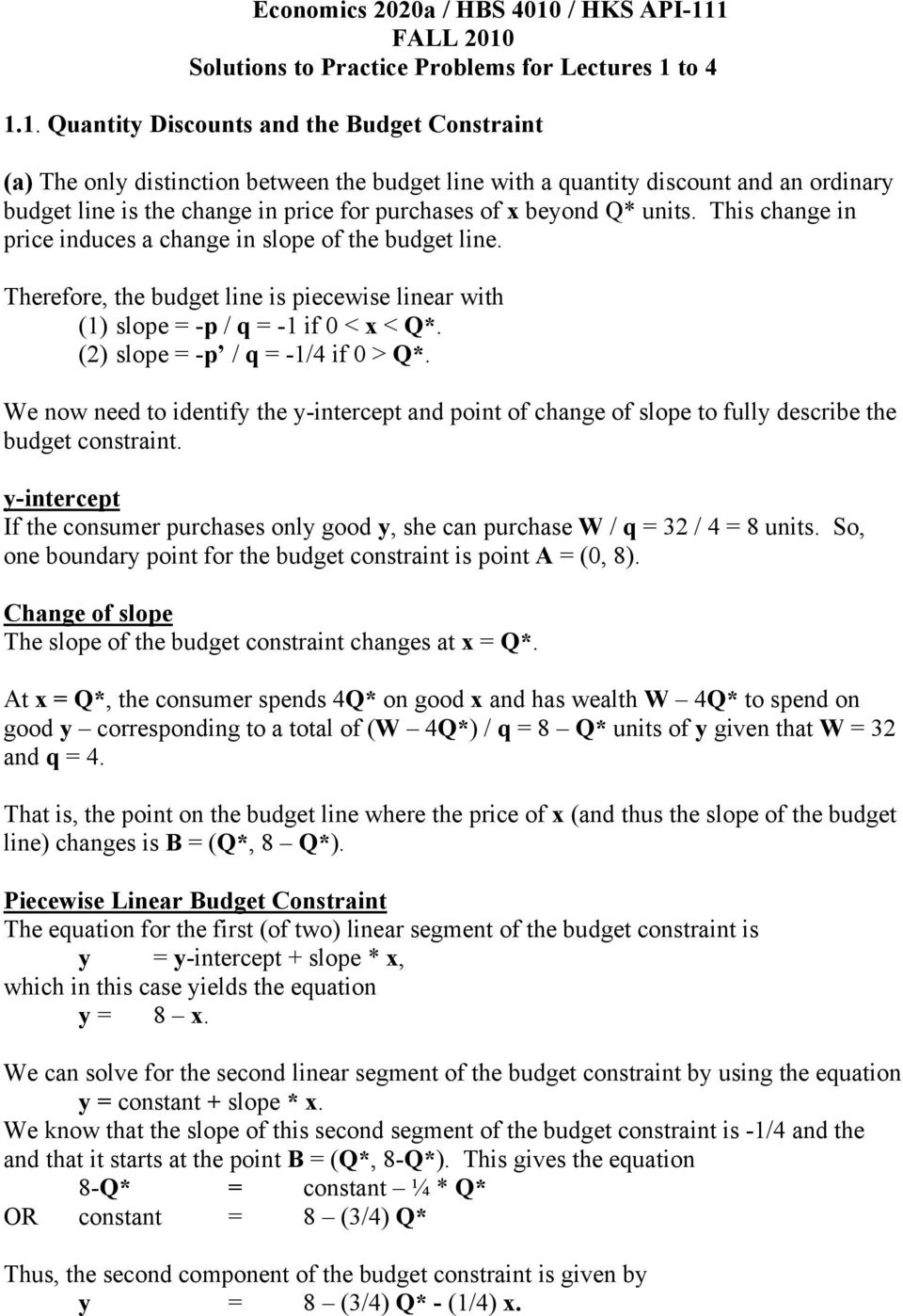 1 FALL 010 Solutions to Practice Problems for Lectures 1 to 4 1.1. Quantity Discounts and the Budget Constraint (a) The only distinction between the budget line with a quantity discount and an