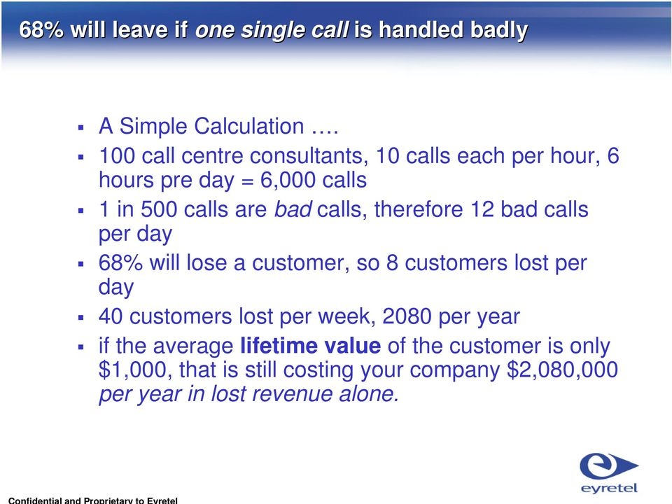 therefore 12 bad calls per day 68% will lose a customer, so 8 customers lost per day 40 customers lost per week,