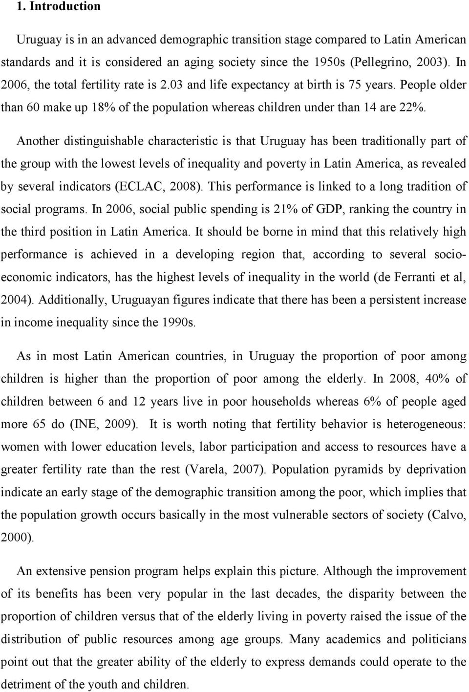 Another distinguishable characteristic is that Uruguay has been traditionally part of the group with the lowest levels of inequality and poverty in Latin America, as revealed by several indicators
