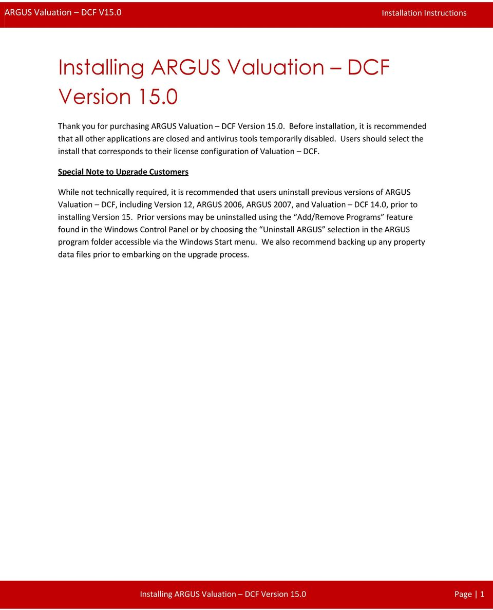Special Note to Upgrade Customers While not technically required, it is recommended that users uninstall previous versions of ARGUS Valuation DCF, including Version 12, ARGUS 2006, ARGUS 2007, and