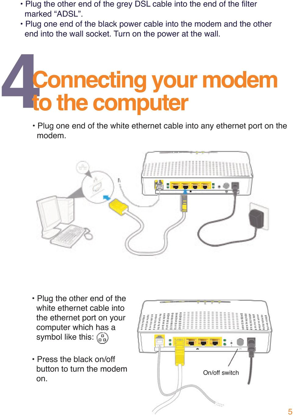 Connecting your modem to the computer Plug one end of the white ethernet cable into any ethernet port on the modem.