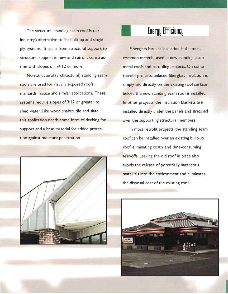 Non-structural (architectural) standing seam roofs are used for visually exposed roofs, mansards, fasciae and similar applications. These systems require slopes of 3: 12 or greater to shed water.