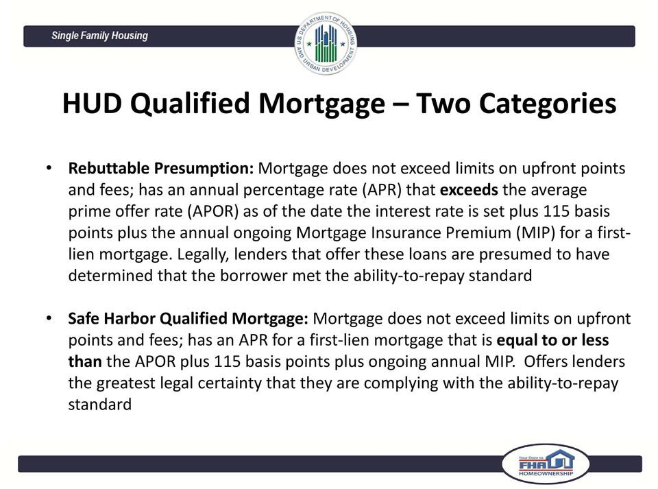 Legally, lenders that offer these loans are presumed to have determined that the borrower met the ability to repay standard Safe Harbor Qualified Mortgage: Mortgage does not exceed limits on upfront