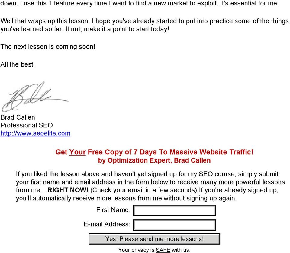 All the best, Brad Callen Professional SEO http://www.seoelite.com Get Your Free Copy of 7 Days To Massive Website Traffic!