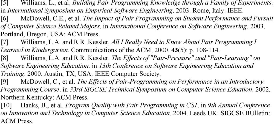 "R. Kessler, All I Really Need to Know About Pair Programming I Learned in Kindergarten. Communications of the ACM, 2000. 43(5): p. 108-114. [8] Williams, L.A. and R.R. Kessler. The Effects of ""Pair-Pressure"" and ""Pair-Learning"" on Software Engineering Education."