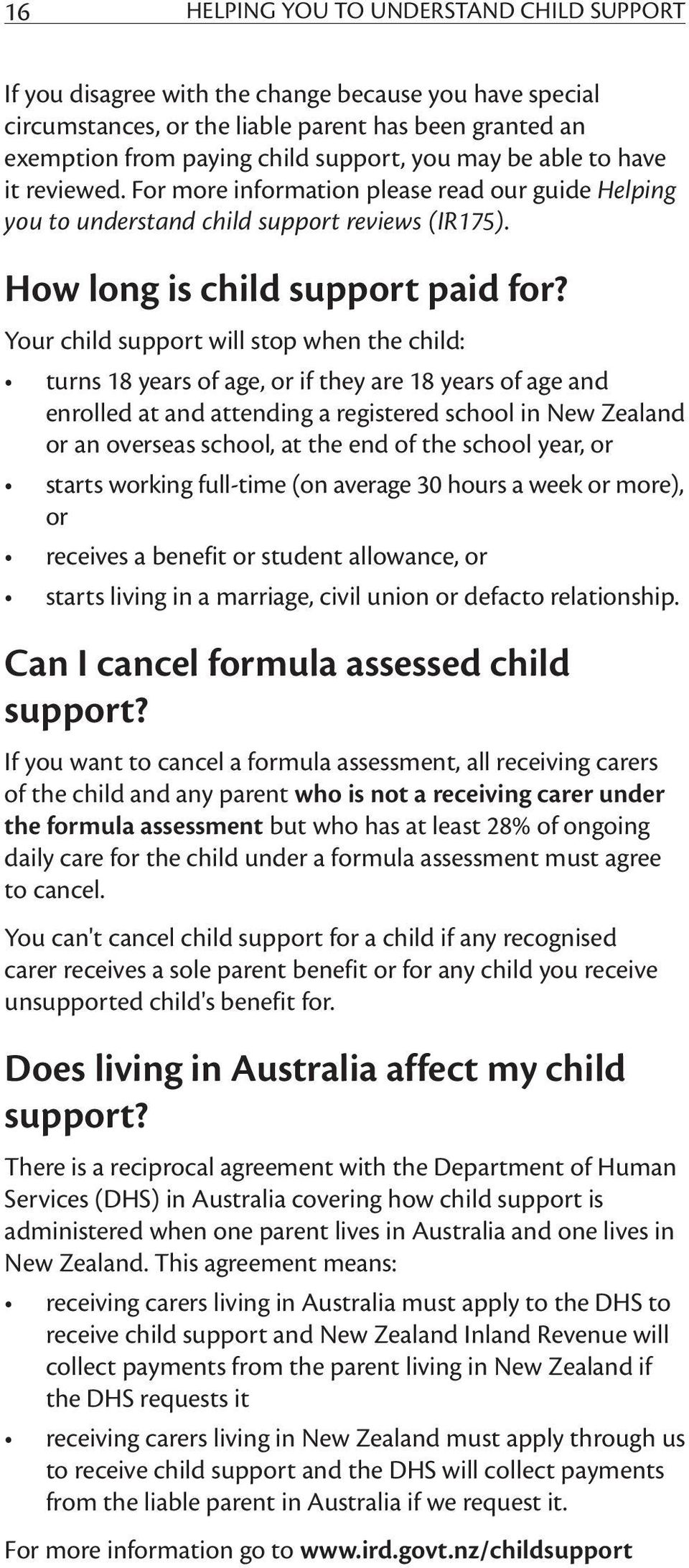 Your child support will stop when the child: turns 18 years of age, or if they are 18 years of age and enrolled at and attending a registered school in New Zealand or an overseas school, at the end
