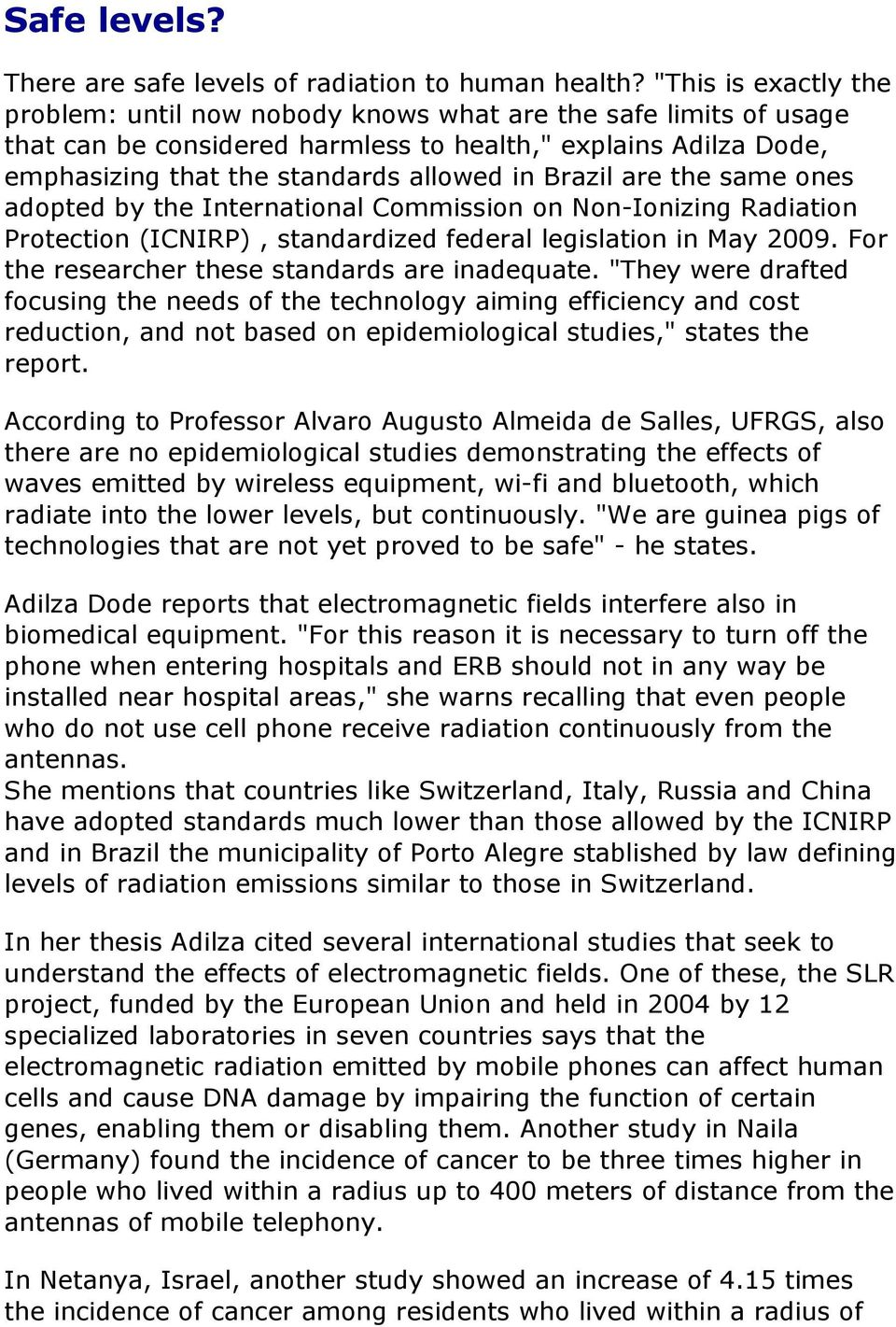Brazil are the same ones adopted by the International Commission on Non-Ionizing Radiation Protection (ICNIRP), standardized federal legislation in May 2009.