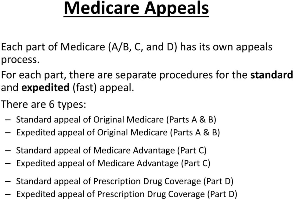 There are 6 types: Standard appeal of Original Medicare (Parts A & B) Expedited appeal of Original Medicare (Parts A & B)