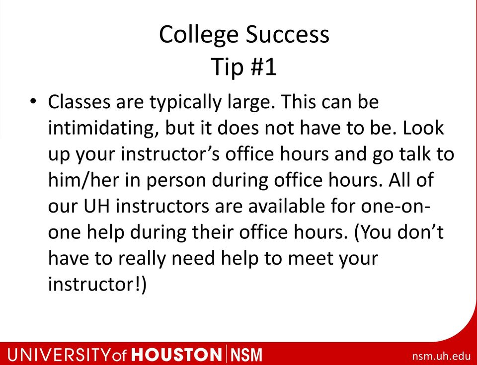 Look up your instructor s office hours and go talk to him/her in person during office