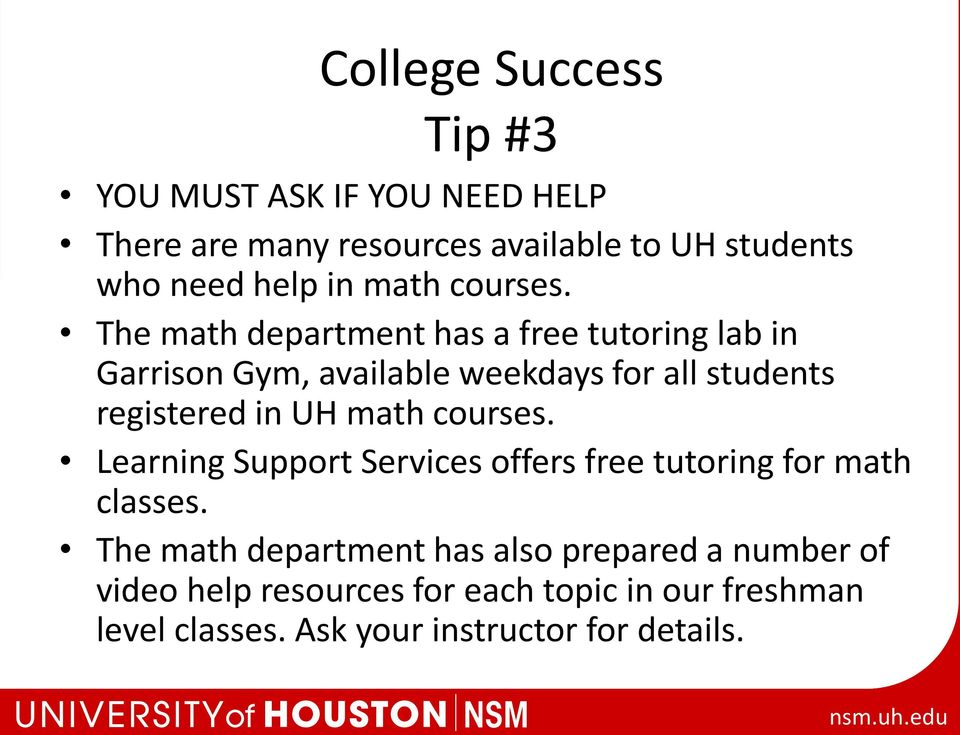 The math department has a free tutoring lab in Garrison Gym, available weekdays for all students registered in UH math