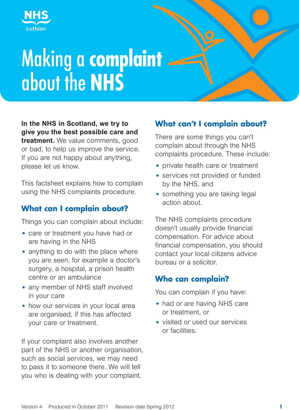 Things you can complain about include: care or treatment you have had or are having in the NHS anything to do with the place where you are seen, for example a doctor s surgery, a hospital, a prison