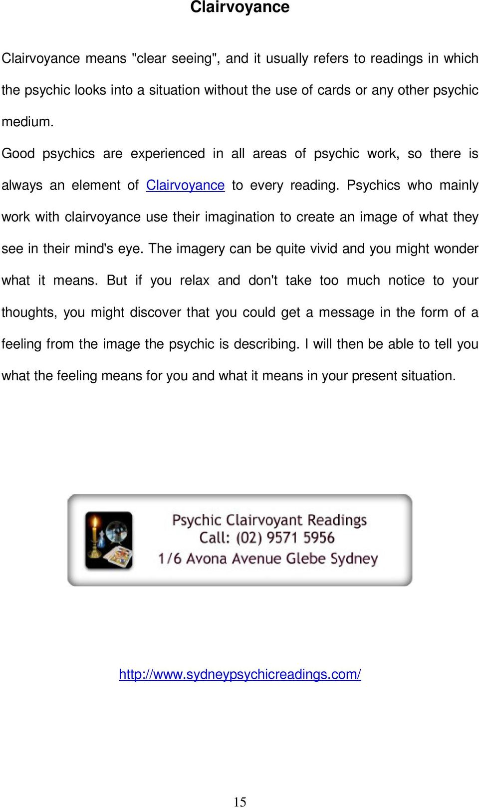 Psychics who mainly work with clairvoyance use their imagination to create an image of what they see in their mind's eye. The imagery can be quite vivid and you might wonder what it means.