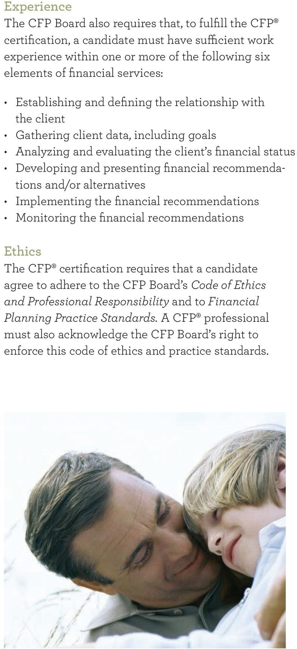 recommendations and/or alternatives Implementing the financial recommendations Monitoring the financial recommendations Ethics The CFP certification requires that a candidate agree to adhere to the