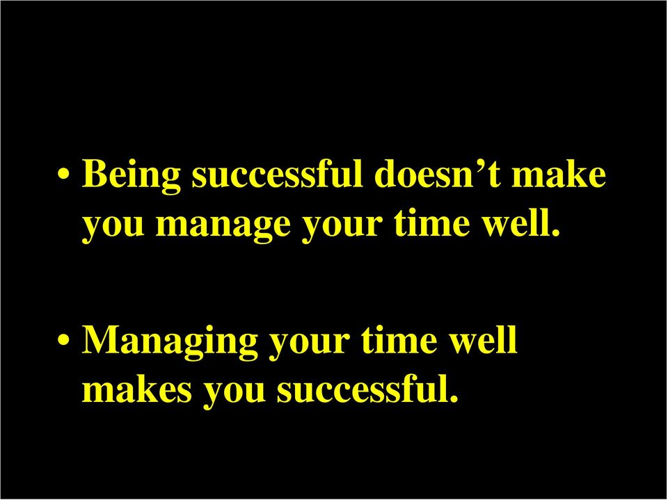 well. Managing your time