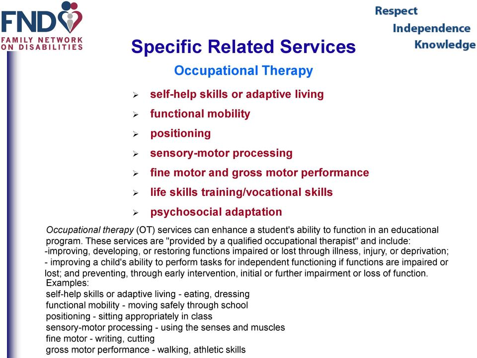 "These services are ""provided by a qualified occupational therapist"" and include: -improving, developing, or restoring functions impaired or lost through illness, injury, or deprivation; - improving a"