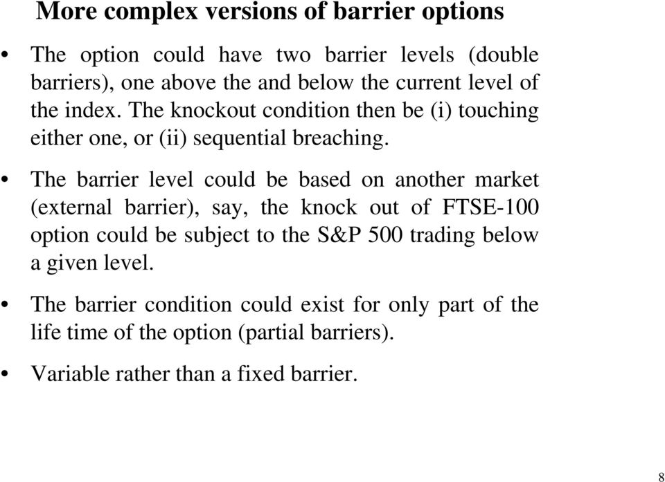 The barrier level could be based on another market (external barrier), say, the knock out of FTSE-100 option could be subject to the S&P
