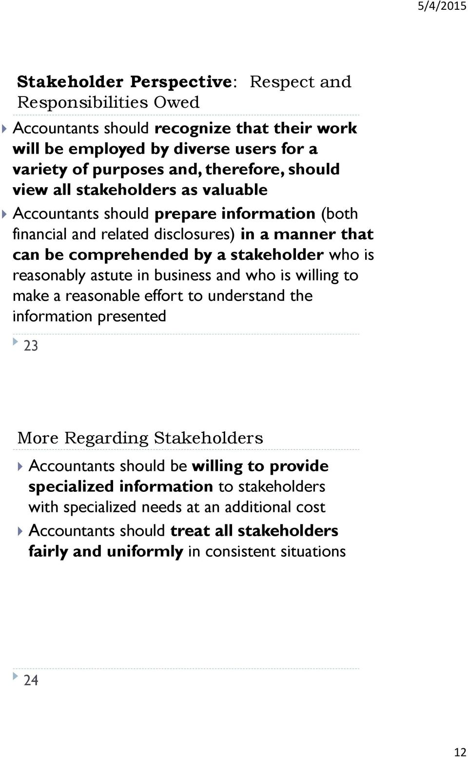reasonably astute in business and who is willing to make a reasonable effort to understand the information presented 23 More Regarding Stakeholders Accountants should be willing to