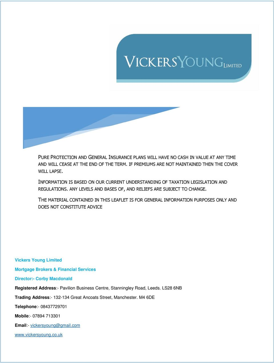 THE MATERIAL CONTAINED IN THIS LEAFLET IS FOR GENERAL INFORMATION PURPOSES ONLY AND DOES NOT CONSTITUTE ADVICE Vickers Young Limited Mortgage Brokers & Financial Services Director:- Corby