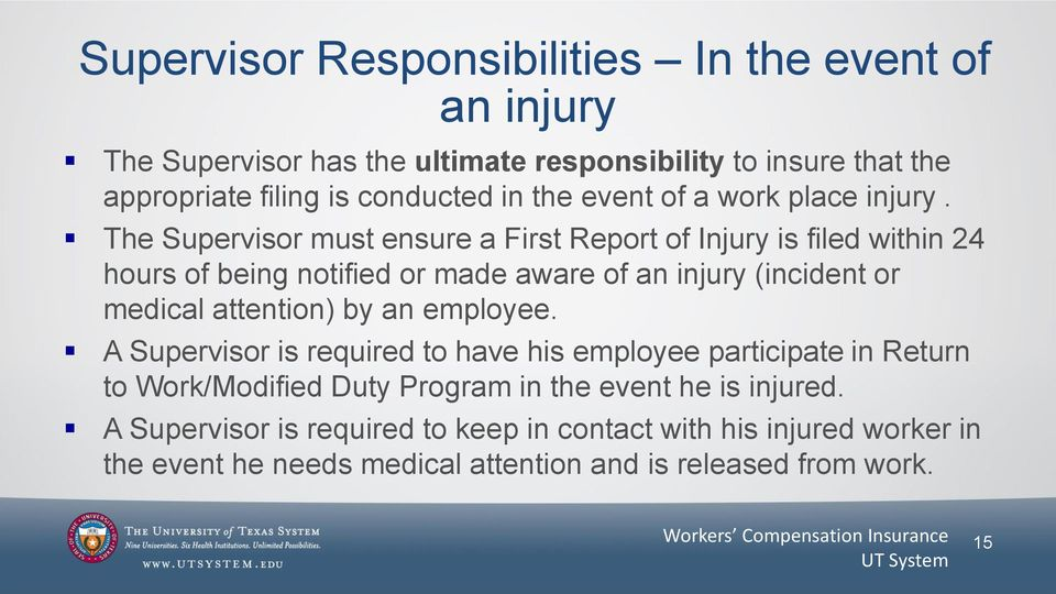 The Supervisor must ensure a First Report of Injury is filed within 24 hours of being notified or made aware of an injury (incident or medical attention)