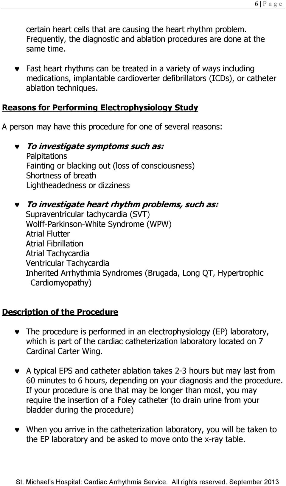 Reasons for Performing Electrophysiology Study A person may have this procedure for one of several reasons: To investigate symptoms such as: Palpitations Fainting or blacking out (loss of