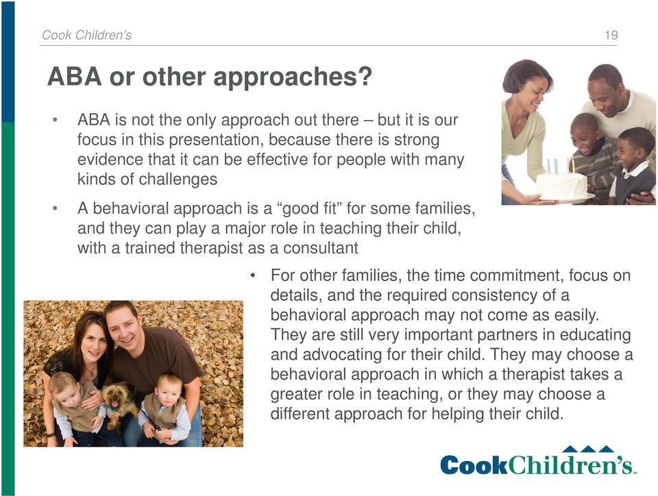 behavioral approach is a good fit for some families, and they can play a major role in teaching their child, with a trained therapist as a consultant For other families, the time