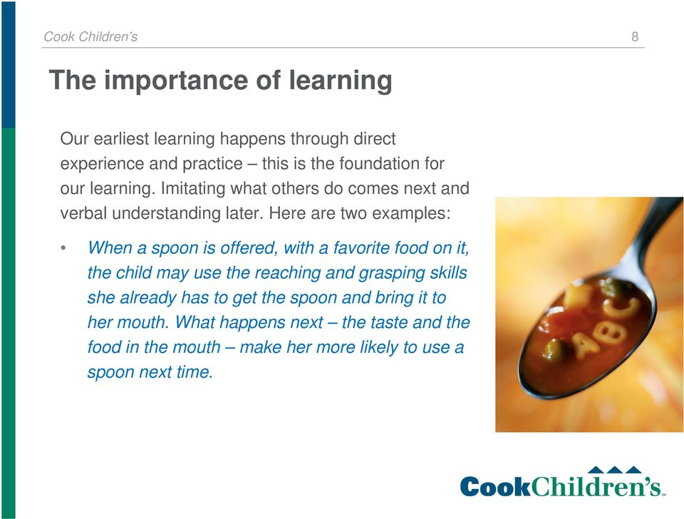 Here are two examples: When a spoon is offered, with a favorite food on it, the child may use the reaching and grasping skills