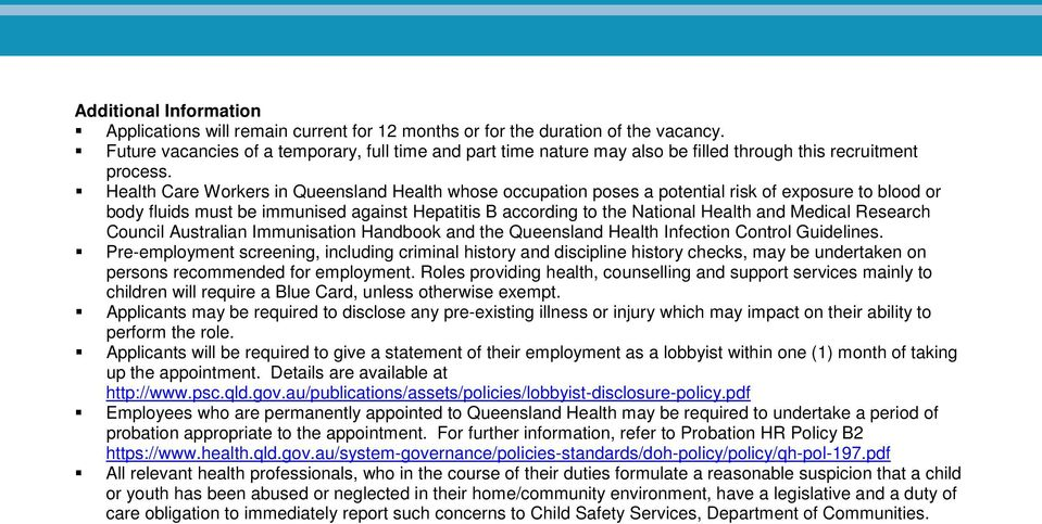 Health Care Workers in Queensland Health whose occupation poses a potential risk of exposure to blood or body fluids must be immunised against Hepatitis B according to the National Health and Medical