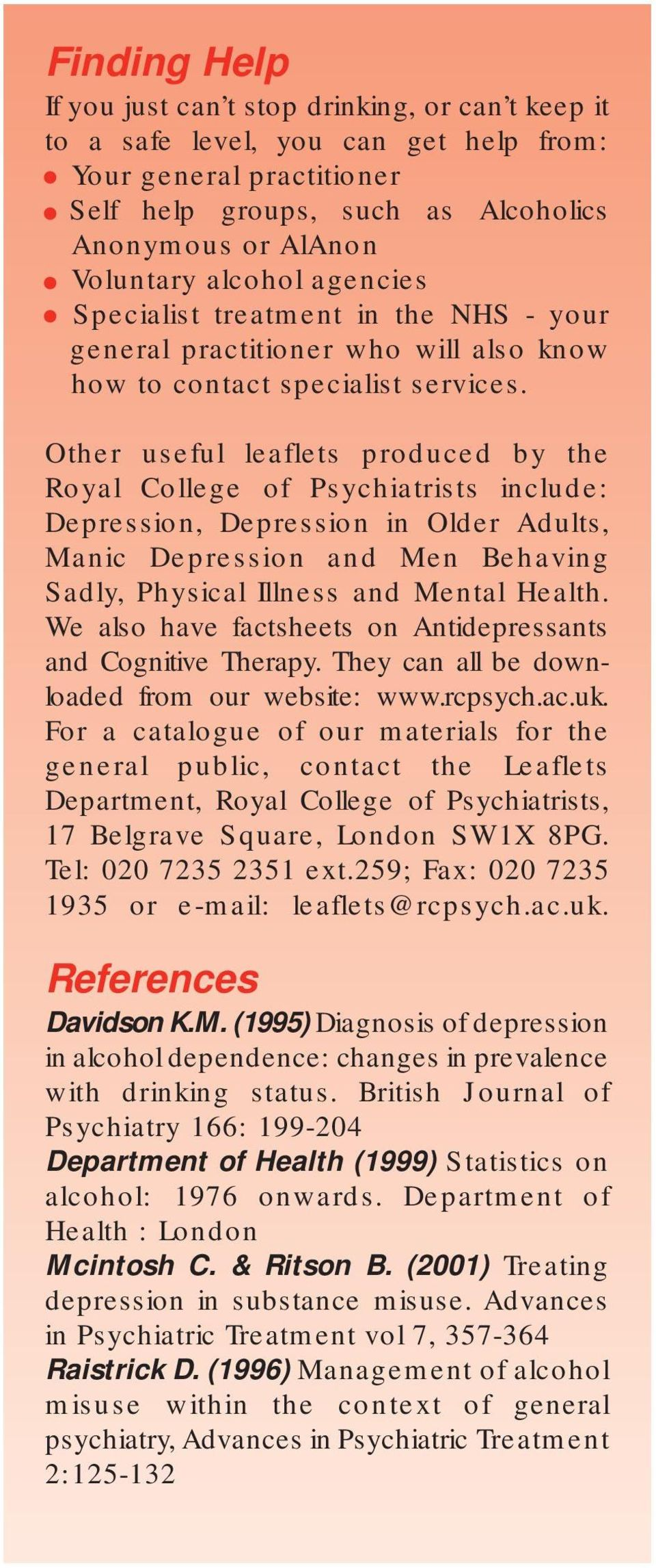 Other useful leaflets produced by the Royal College of Psychiatrists include: Depression, Depression in Older Adults, Manic Depression and Men Behaving Sadly, Physical Illness and Mental Health.