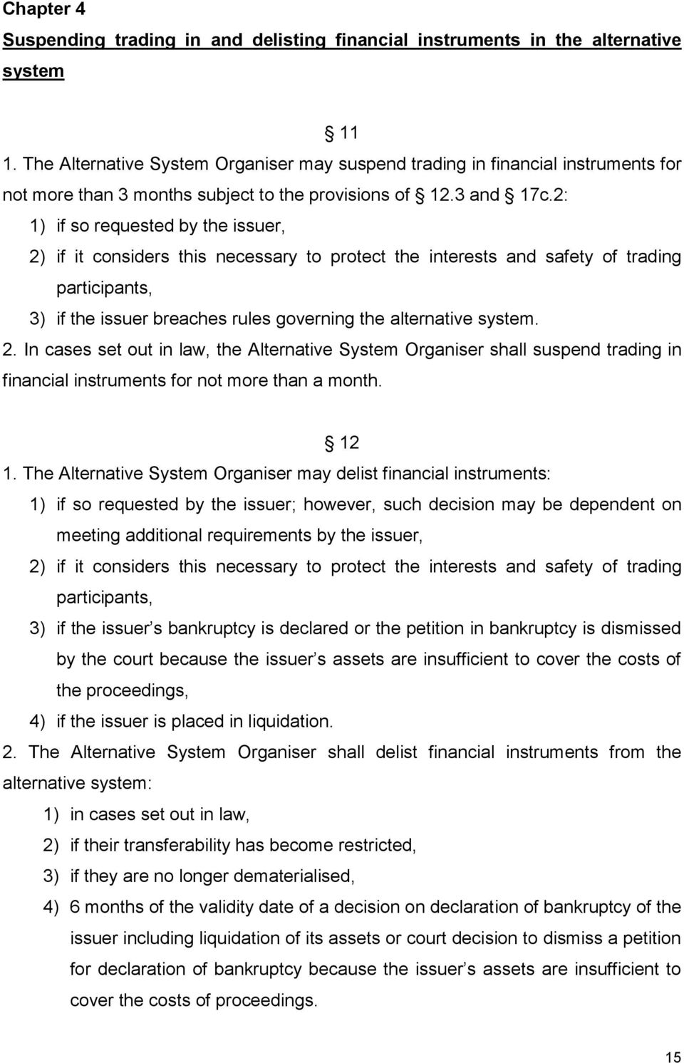 2: 1) if so requested by the issuer, 2) if it considers this necessary to protect the interests and safety of trading participants, 3) if the issuer breaches rules governing the alternative system. 2. In cases set out in law, the Alternative System Organiser shall suspend trading in financial instruments for not more than a month.