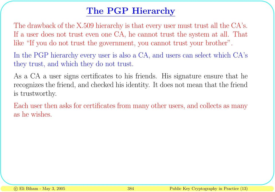 In the PGP hierarchy every user is also a CA, and users can select which CA s they trust, and which they do not trust. As a CA a user signs certificates to his friends.