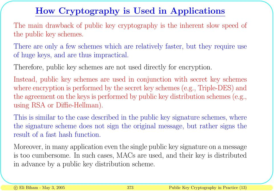 Instead, public key schemes are used in conjunction with secret key schemes where encryption is performed by the secret key schemes (e.g.