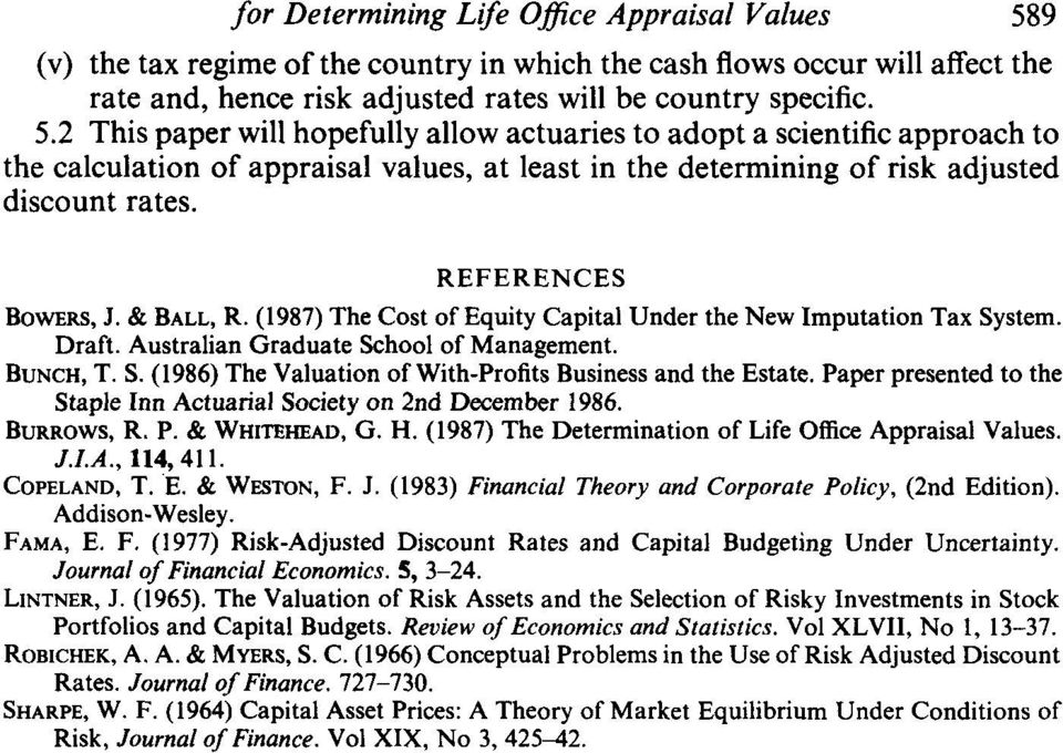 2 This paper will hopefully allow actuaries to adopt a scientific approach to the calculation of appraisal values, at least in the determining of risk adjusted discount rates. REFERENCES BOWERS, J.