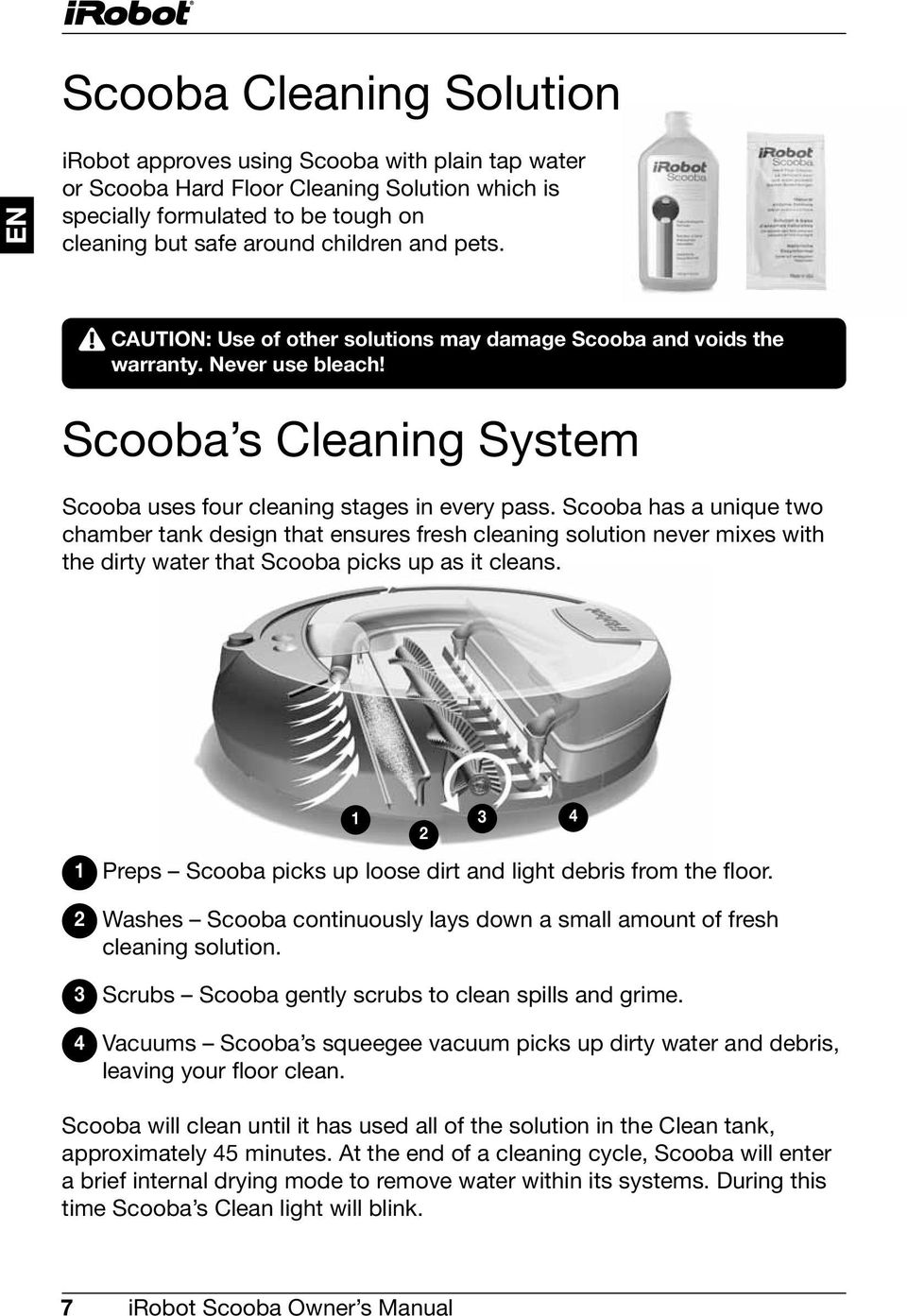 Scooba has a unique two chamber tank design that ensures fresh cleaning solution never mixes with the dirty water that Scooba picks up as it cleans.