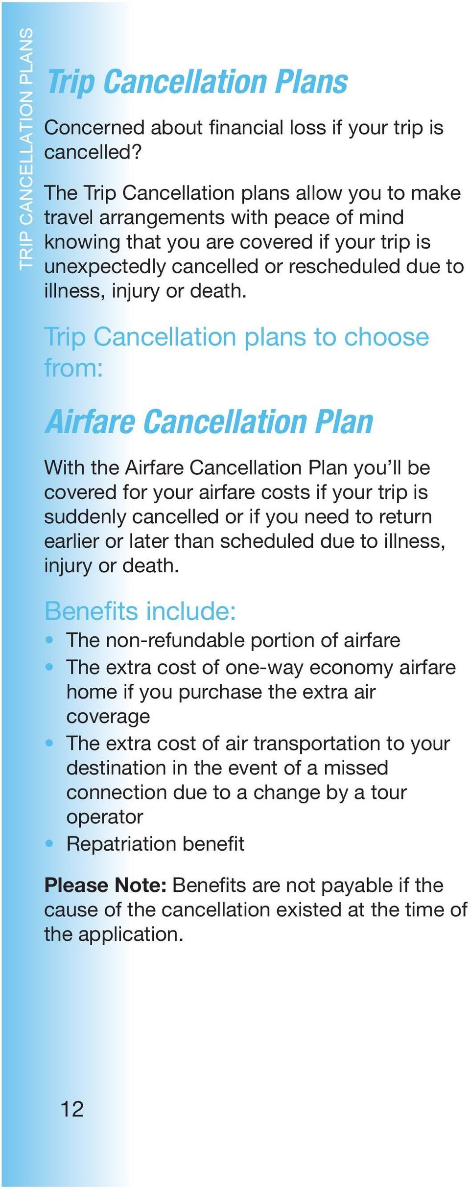 Trip Cancellation plans to choose from: Airfare Cancellation Plan With the Airfare Cancellation Plan you ll be covered for your airfare costs if your trip is suddenly cancelled or if you need to