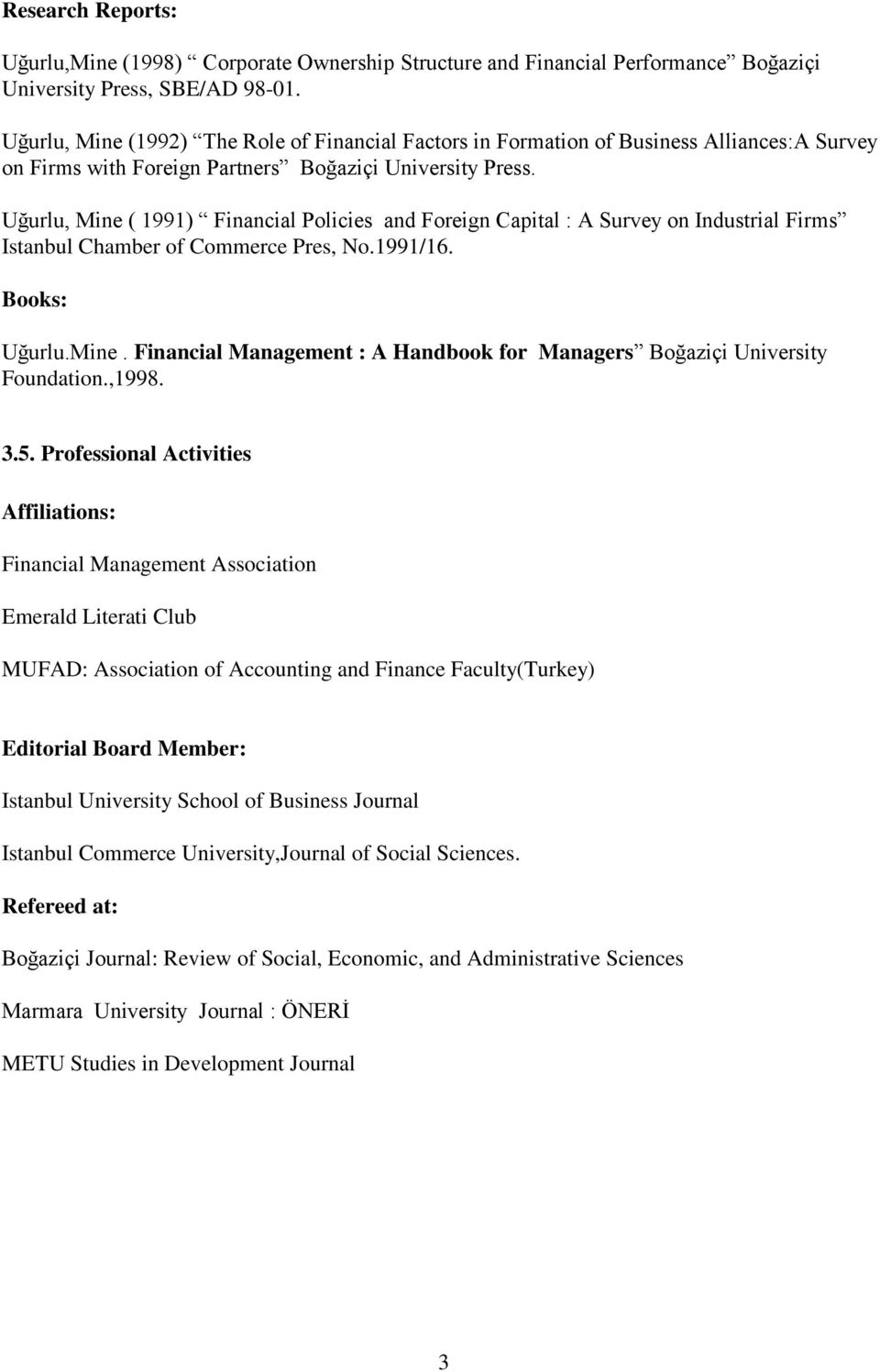 Uğurlu, Mine ( 1991) Financial Policies and Foreign Capital : A Survey on Industrial Firms Istanbul Chamber of Commerce Pres, No.1991/16. Books: Uğurlu.Mine. Financial Management : A Handbook for Managers Boğaziçi University Foundation.