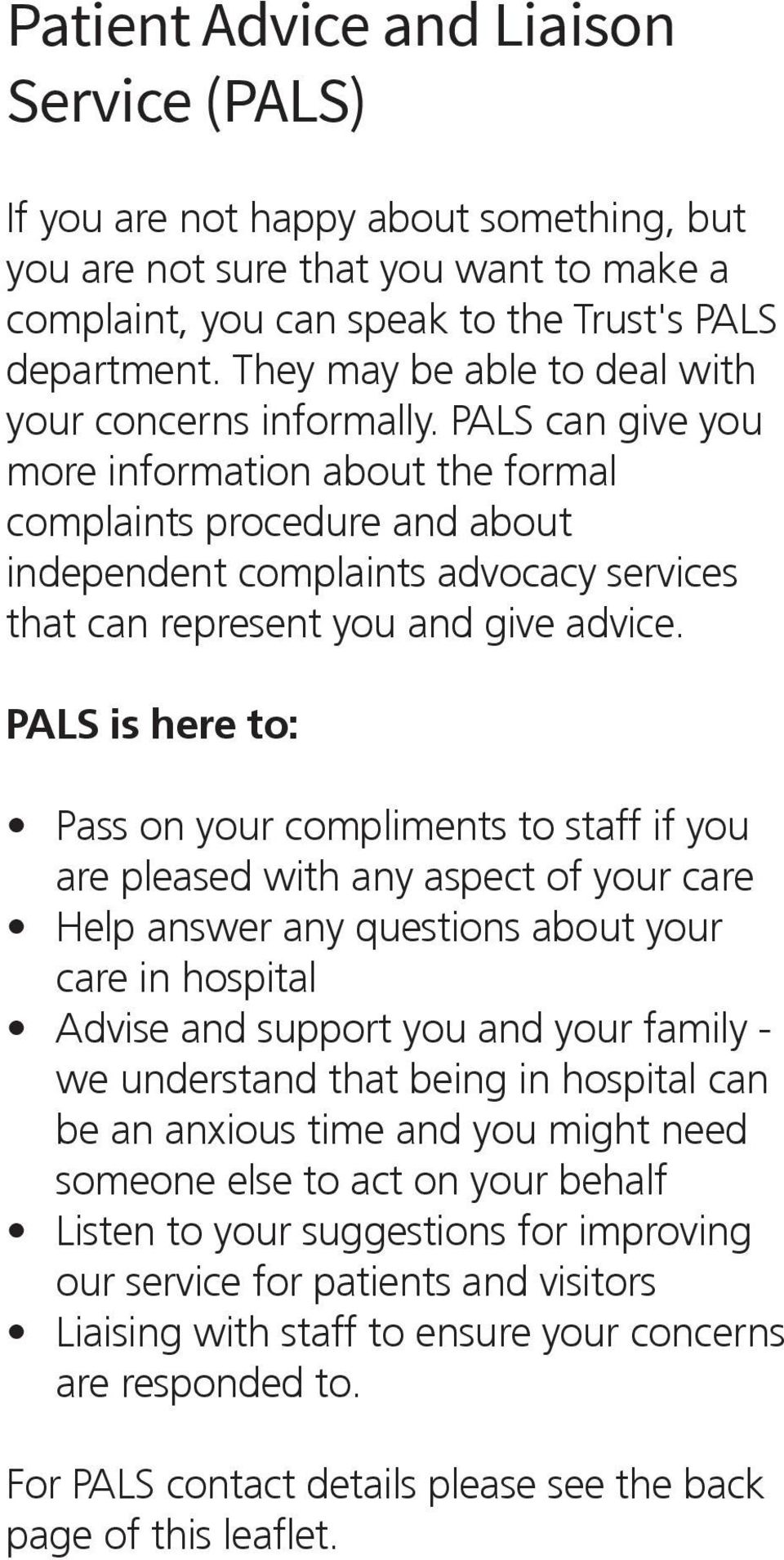 PALS can give you more information about the formal complaints procedure and about independent complaints advocacy services that can represent you and give advice.