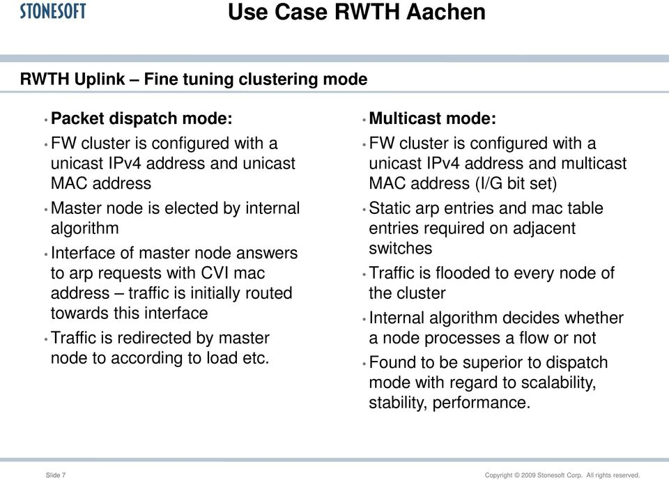 Multicast mode: FW cluster is configured with a unicast IPv4 address and multicast MAC address (I/G bit set) Static arp entries and mac table entries required on adjacent switches Traffic is